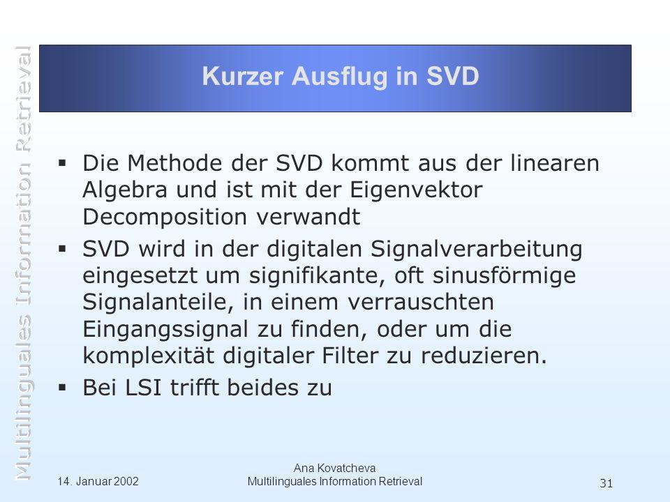 14. Januar 2002 Ana Kovatcheva Multilinguales Information Retrieval 31 Kurzer Ausflug in SVD Die Methode der SVD kommt aus der linearen Algebra und is
