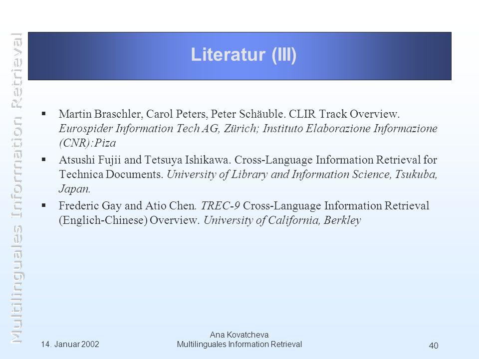 14. Januar 2002 Ana Kovatcheva Multilinguales Information Retrieval 40 Literatur (III) Martin Braschler, Carol Peters, Peter Schäuble. CLIR Track Over