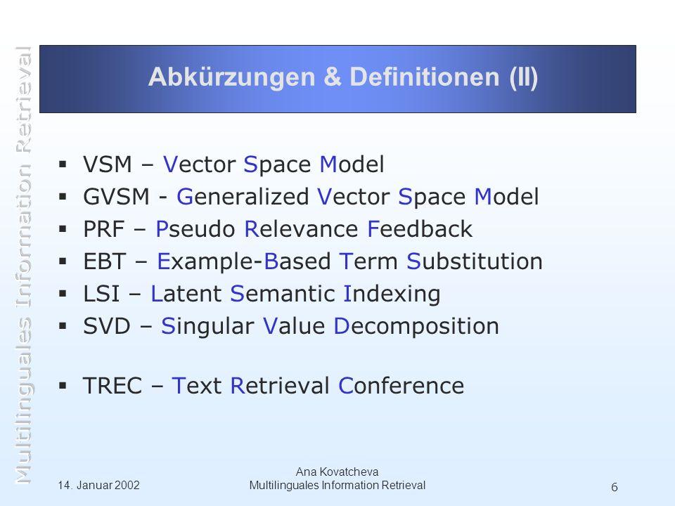 14. Januar 2002 Ana Kovatcheva Multilinguales Information Retrieval 6 Abkürzungen & Definitionen (II) VSM – Vector Space Model GVSM - Generalized Vect