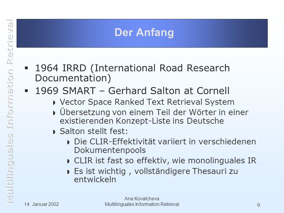 14. Januar 2002 Ana Kovatcheva Multilinguales Information Retrieval 9 Der Anfang 1964 IRRD (International Road Research Documentation) 1969 SMART – Ge