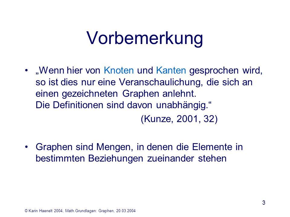 © Karin Haenelt 2004, Math.Grundlagen: Graphen, 20.03.2004 3 Vorbemerkung Wenn hier von Knoten und Kanten gesprochen wird, so ist dies nur eine Verans