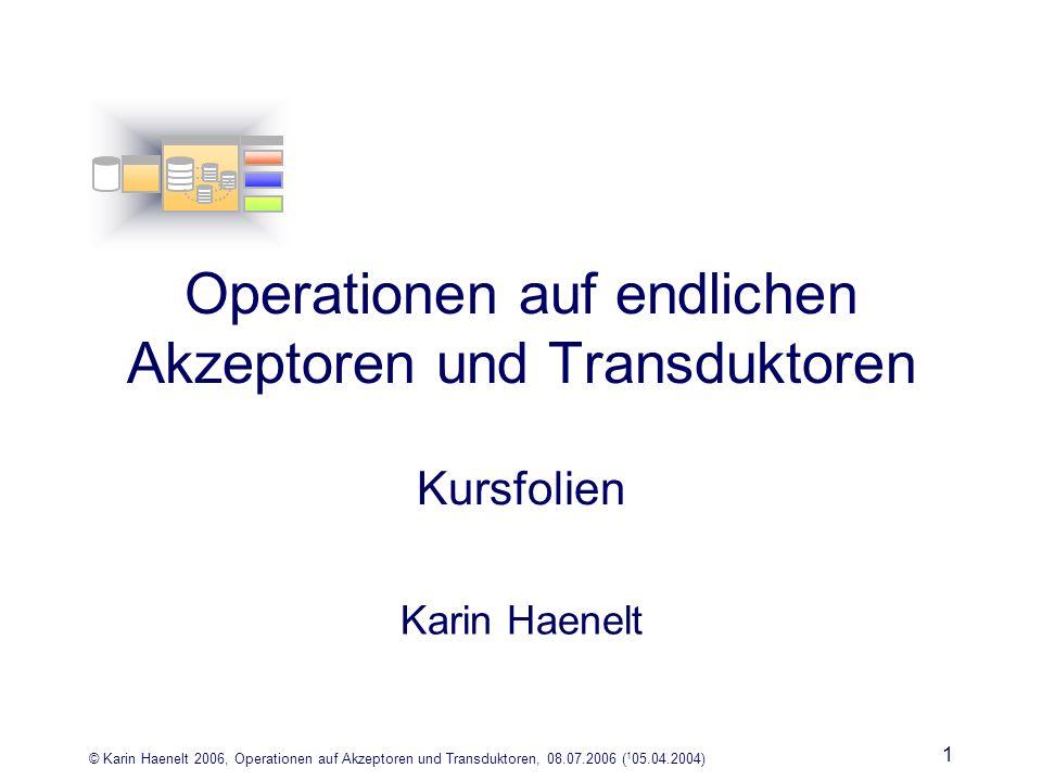 © Karin Haenelt 2006, Operationen auf Akzeptoren und Transduktoren, 08.07.2006 ( 1 05.04.2004) 1 Operationen auf endlichen Akzeptoren und Transduktoren Kursfolien Karin Haenelt