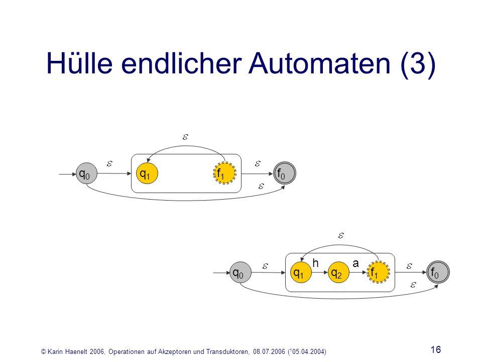 © Karin Haenelt 2006, Operationen auf Akzeptoren und Transduktoren, 08.07.2006 ( 1 05.04.2004) 16 Hülle endlicher Automaten (3) q1q1 f1f1 q0q0 f0f0 q1q1 f1f1 q0q0 f0f0 q2q2 ha