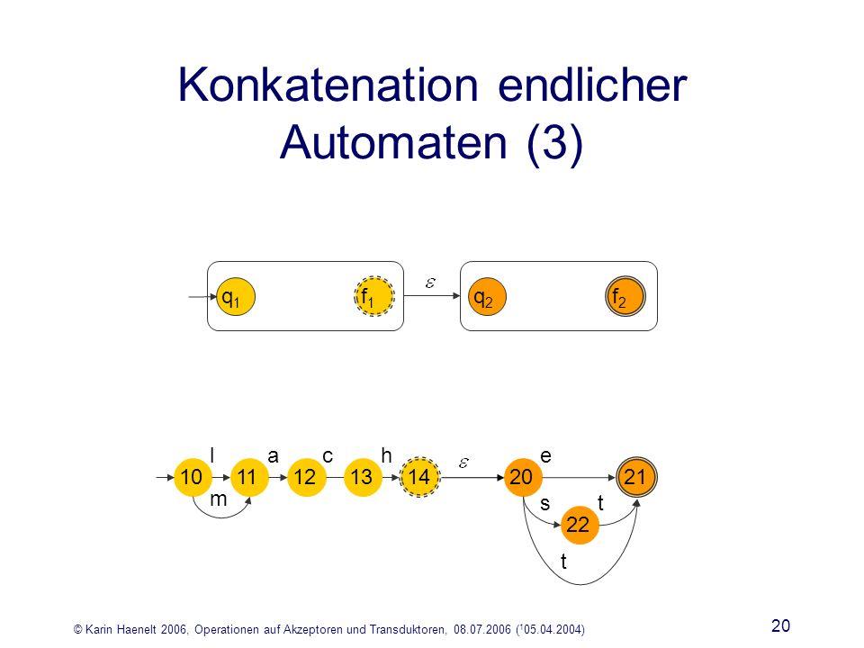 © Karin Haenelt 2006, Operationen auf Akzeptoren und Transduktoren, 08.07.2006 ( 1 05.04.2004) 20 Konkatenation endlicher Automaten (3) q1q1 f1f1 q2q2 f2f2 lca m 101112 14 13 h e st 20 21 22 t