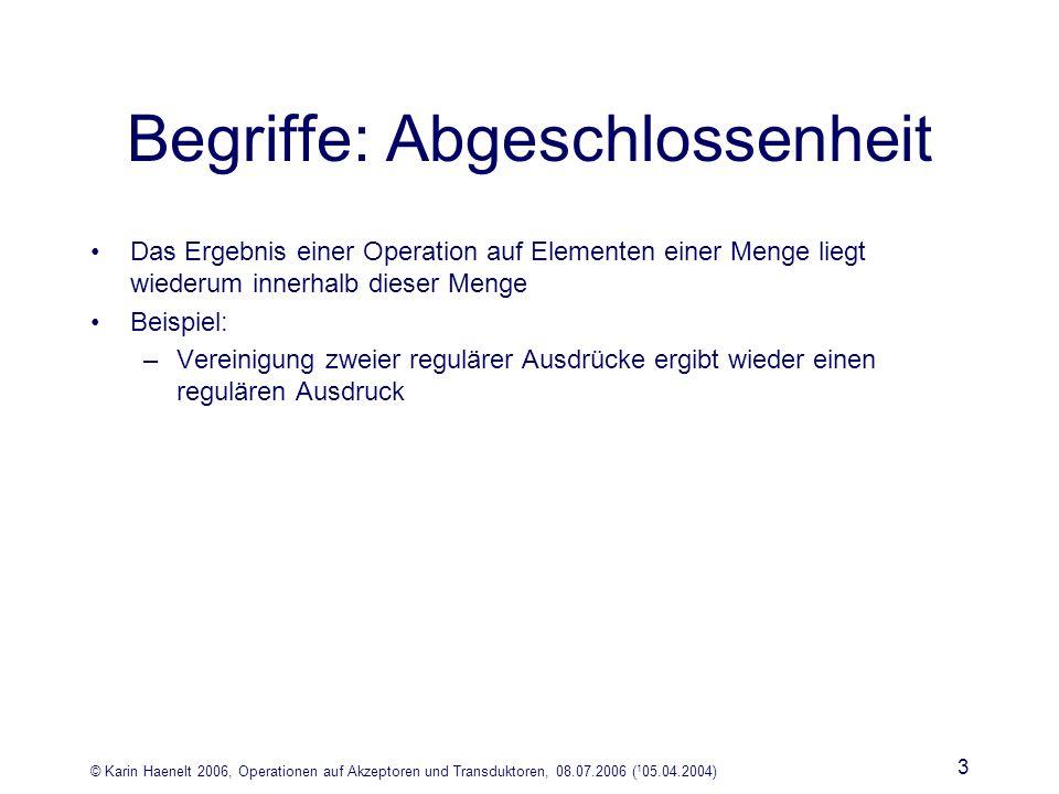 © Karin Haenelt 2006, Operationen auf Akzeptoren und Transduktoren, 08.07.2006 ( 1 05.04.2004) 3 Begriffe: Abgeschlossenheit Das Ergebnis einer Operation auf Elementen einer Menge liegt wiederum innerhalb dieser Menge Beispiel: –Vereinigung zweier regulärer Ausdrücke ergibt wieder einen regulären Ausdruck