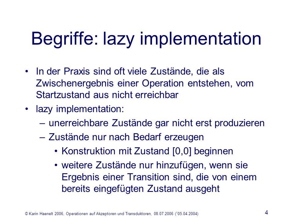 © Karin Haenelt 2006, Operationen auf Akzeptoren und Transduktoren, 08.07.2006 ( 1 05.04.2004) 4 Begriffe: lazy implementation In der Praxis sind oft viele Zustände, die als Zwischenergebnis einer Operation entstehen, vom Startzustand aus nicht erreichbar lazy implementation: –unerreichbare Zustände gar nicht erst produzieren –Zustände nur nach Bedarf erzeugen Konstruktion mit Zustand [0,0] beginnen weitere Zustände nur hinzufügen, wenn sie Ergebnis einer Transition sind, die von einem bereits eingefügten Zustand ausgeht