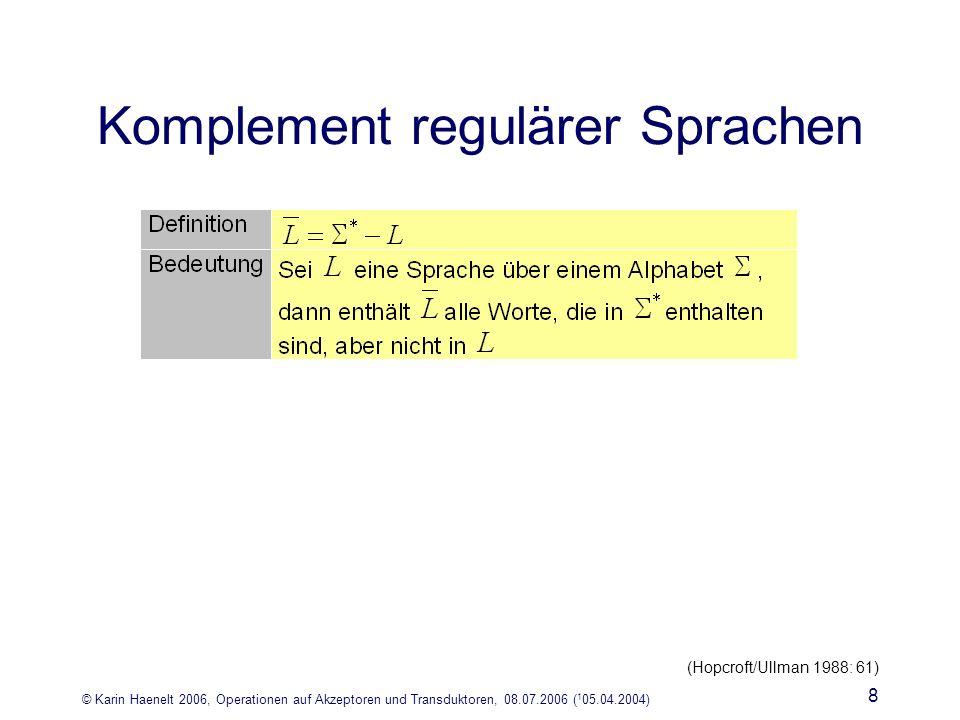 © Karin Haenelt 2006, Operationen auf Akzeptoren und Transduktoren, 08.07.2006 ( 1 05.04.2004) 8 Komplement regulärer Sprachen (Hopcroft/Ullman 1988: 61)