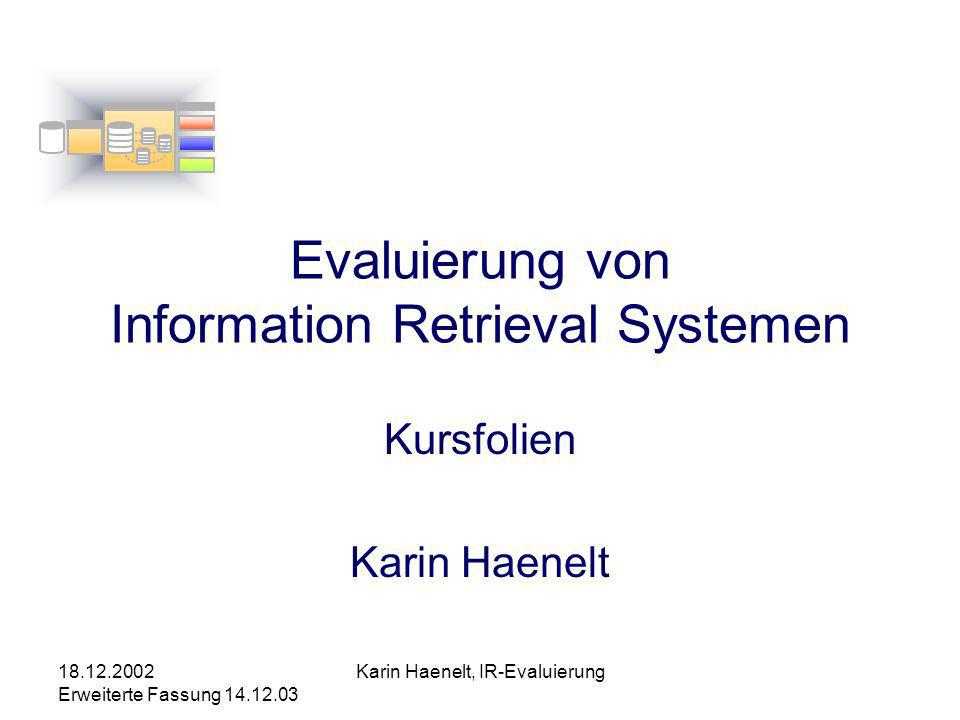 18.12.2002 Erweiterte Fassung 14.12.03 Karin Haenelt, IR-Evaluierung Evaluierungsveranstaltungen TREC Text Retrieval Evaluation Conference –jährlich seit 1992 –Sponsoren: Defence Advanced Research Projects Agency (DARPA) National Institute of Standards and Technology (NIST) MUC Message Understanding Conference –3,1991; 4, 1992; 5, 1993; 6, 1995; 7, 1997,..
