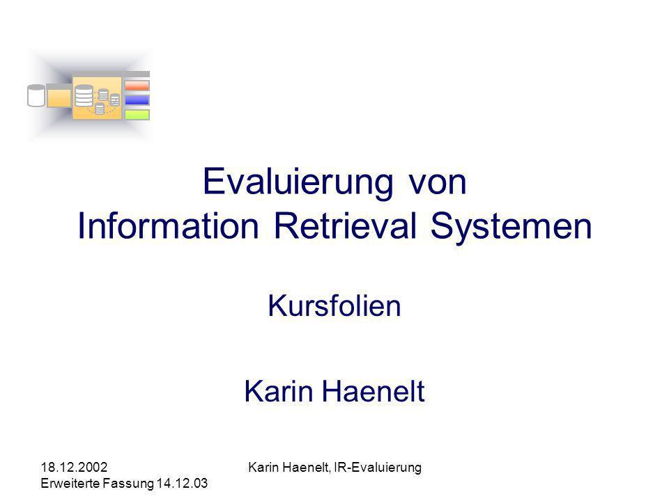 18.12.2002 Erweiterte Fassung 14.12.03 Karin Haenelt, IR-Evaluierung Evaluierung von Information Retrieval Systemen Kursfolien Karin Haenelt