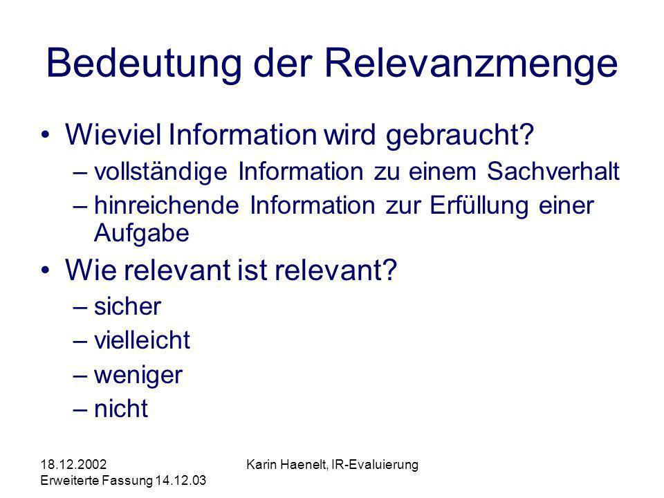 18.12.2002 Erweiterte Fassung 14.12.03 Karin Haenelt, IR-Evaluierung Bedeutung der Relevanzmenge Wieviel Information wird gebraucht? –vollständige Inf