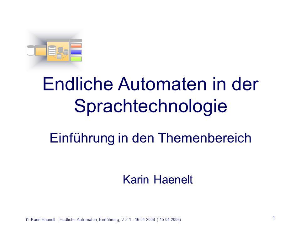 © Karin Haenelt, Endliche Automaten, Einführung, V 3.1 - 16.04.2008 ( 1 15.04.2006) 1 Endliche Automaten in der Sprachtechnologie Einführung in den Th
