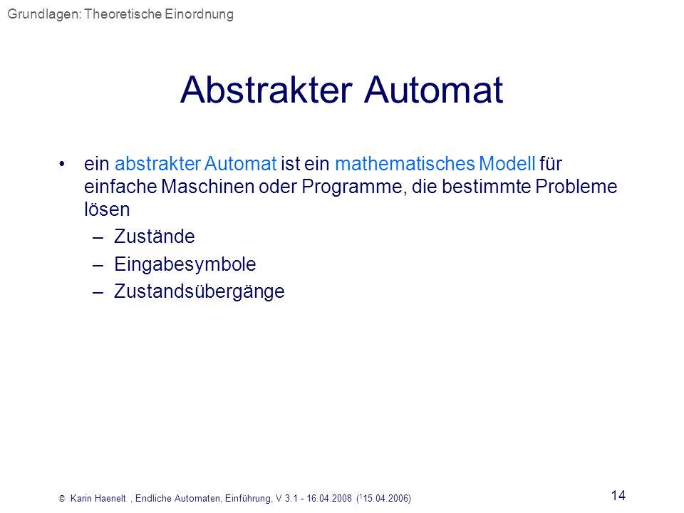 © Karin Haenelt, Endliche Automaten, Einführung, V 3.1 - 16.04.2008 ( 1 15.04.2006) 14 Abstrakter Automat ein abstrakter Automat ist ein mathematische