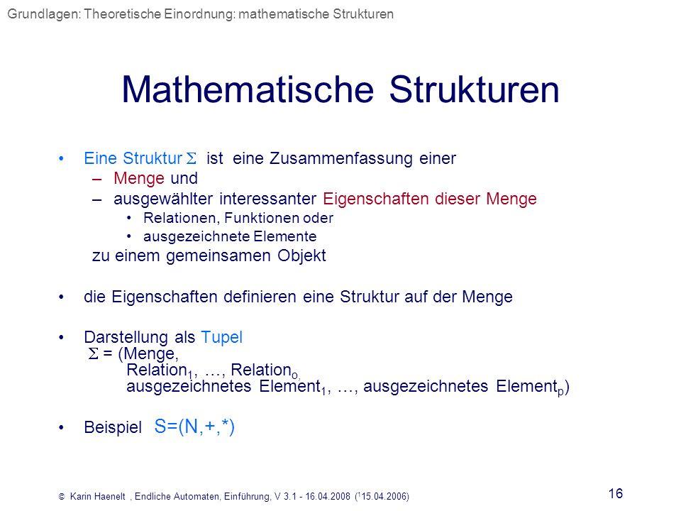 © Karin Haenelt, Endliche Automaten, Einführung, V 3.1 - 16.04.2008 ( 1 15.04.2006) 16 Mathematische Strukturen Eine Struktur ist eine Zusammenfassung