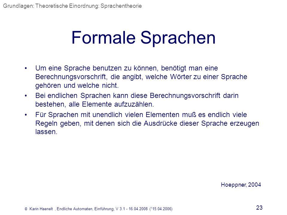 © Karin Haenelt, Endliche Automaten, Einführung, V 3.1 - 16.04.2008 ( 1 15.04.2006) 23 Formale Sprachen Um eine Sprache benutzen zu können, benötigt m
