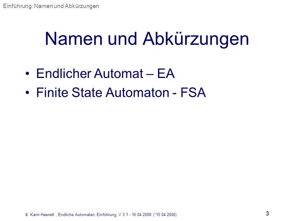 © Karin Haenelt, Endliche Automaten, Einführung, V 3.1 - 16.04.2008 ( 1 15.04.2006) 3 Namen und Abkürzungen Endlicher Automat – EA Finite State Automa
