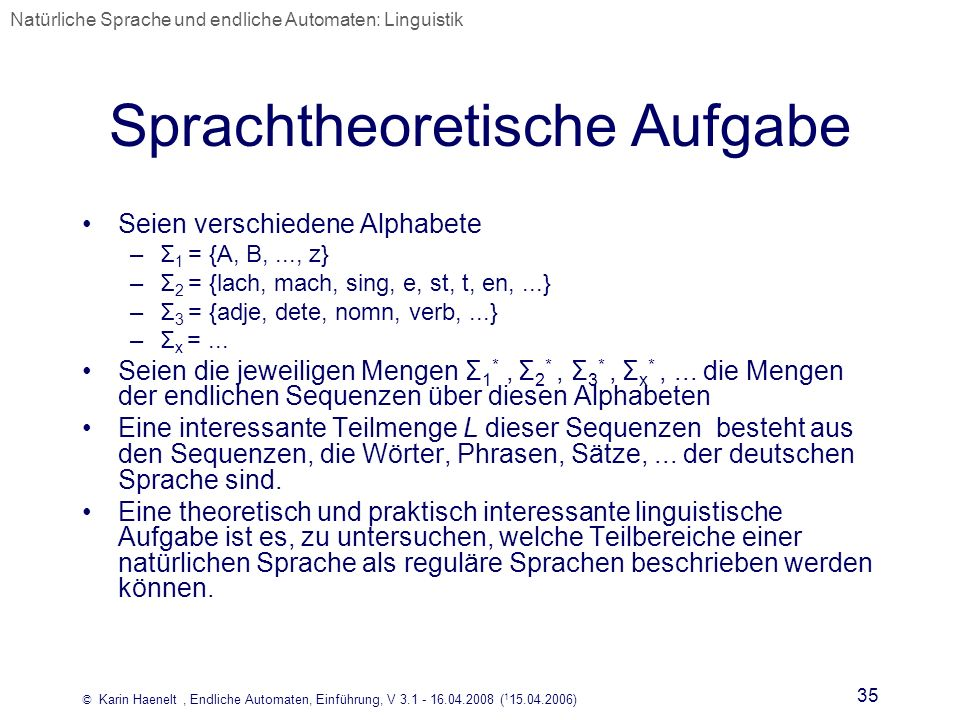 © Karin Haenelt, Endliche Automaten, Einführung, V 3.1 - 16.04.2008 ( 1 15.04.2006) 35 Sprachtheoretische Aufgabe Seien verschiedene Alphabete –Σ 1 =