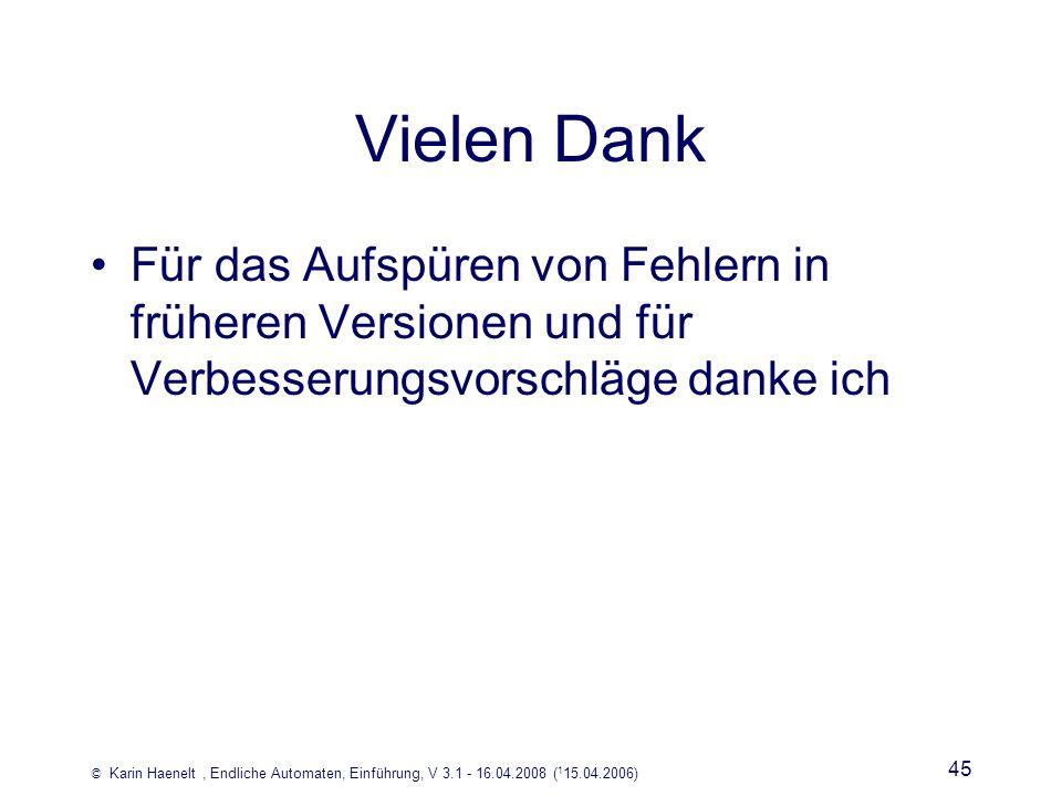 © Karin Haenelt, Endliche Automaten, Einführung, V 3.1 - 16.04.2008 ( 1 15.04.2006) 45 Vielen Dank Für das Aufspüren von Fehlern in früheren Versionen