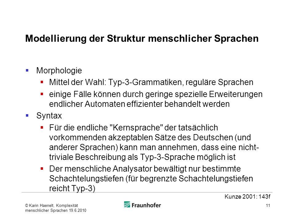 Modellierung der Struktur menschlicher Sprachen Morphologie Mittel der Wahl: Typ-3-Grammatiken, reguläre Sprachen einige Fälle können durch geringe spezielle Erweiterungen endlicher Automaten effizienter behandelt werden Syntax Für die endliche Kernsprache der tatsächlich vorkommenden akzeptablen Sätze des Deutschen (und anderer Sprachen) kann man annehmen, dass eine nicht- triviale Beschreibung als Typ-3-Sprache möglich ist Der menschliche Analysator bewältigt nur bestimmte Schachtelungstiefen (für begrenzte Schachtelungstiefen reicht Typ-3) 11 Kunze 2001: 143f © Karin Haenelt, Komplexität menschlicher Sprachen 19.6.2010