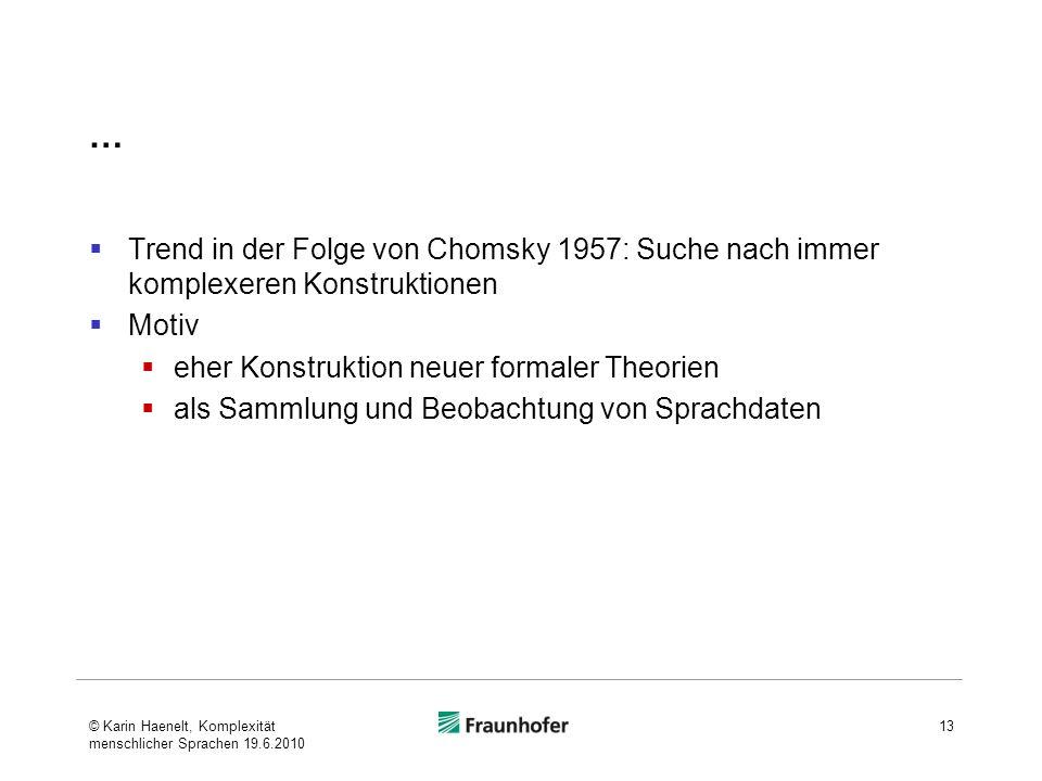 … Trend in der Folge von Chomsky 1957: Suche nach immer komplexeren Konstruktionen Motiv eher Konstruktion neuer formaler Theorien als Sammlung und Beobachtung von Sprachdaten 13© Karin Haenelt, Komplexität menschlicher Sprachen 19.6.2010