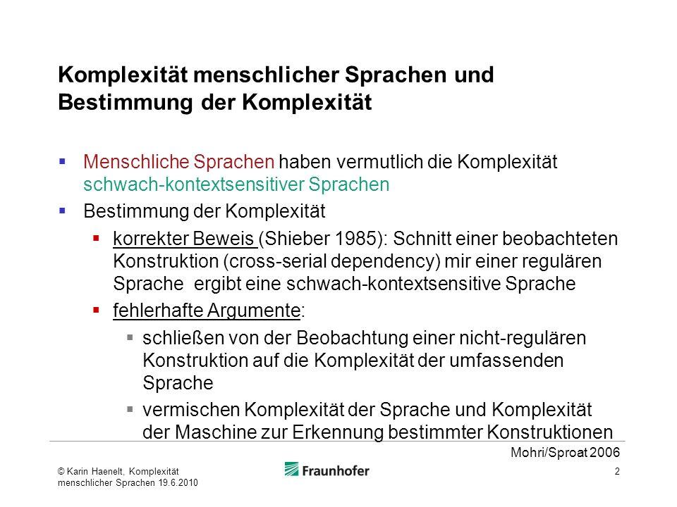 Beweis von Shieber 1985: Schweizerdeutsch ist schwach-kontextsensitiv Basis: beobachtetes Phänomen: überkreuzende Abhängigkeit (cross-serial dependency) 3 x1x1 x2x2 x3x3 y1y1 y2y2 y3y3 John said that we the children-acc let Hans-dat help the house paint Jan säit das mer dchind em Hans es huus lönd hälfe aastriiche © Karin Haenelt, Komplexität menschlicher Sprachen 19.6.2010