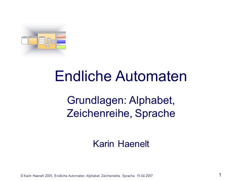 © Karin Haenelt 2005, Endliche Automaten: Alphabet, Zeichenreihe, Sprache, 15.04.2007 1 Endliche Automaten Grundlagen: Alphabet, Zeichenreihe, Sprache Karin Haenelt