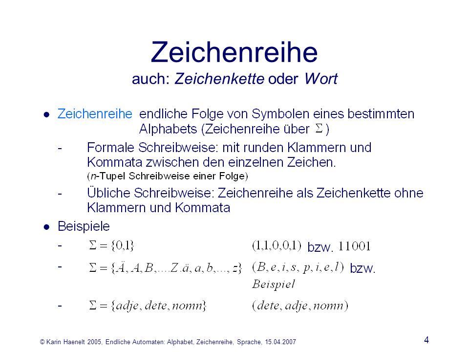 © Karin Haenelt 2005, Endliche Automaten: Alphabet, Zeichenreihe, Sprache, 15.04.2007 4 Zeichenreihe auch: Zeichenkette oder Wort