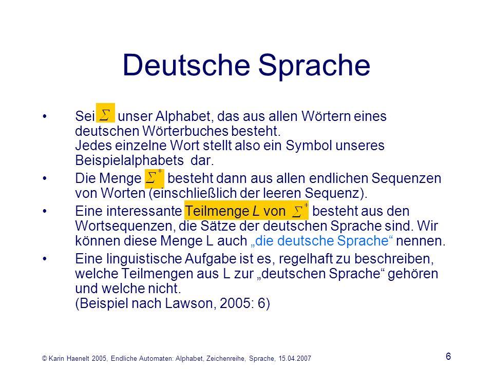 © Karin Haenelt 2005, Endliche Automaten: Alphabet, Zeichenreihe, Sprache, 15.04.2007 6 Deutsche Sprache Sei unser Alphabet, das aus allen Wörtern eines deutschen Wörterbuches besteht.