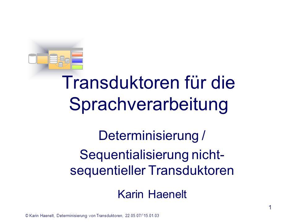 © Karin Haenelt, Determinisierung von Transduktoren, 22.05.07/ 1 15.01.03 1 Determinisierung / Sequentialisierung nicht- sequentieller Transduktoren K
