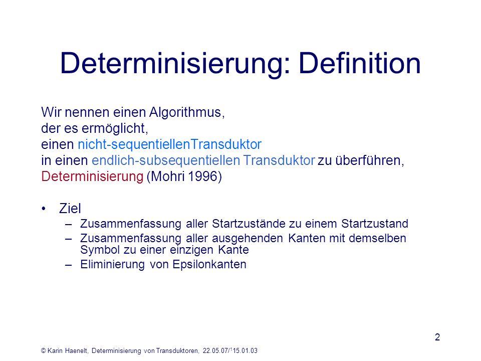 © Karin Haenelt, Determinisierung von Transduktoren, 22.05.07/ 1 15.01.03 2 Determinisierung: Definition Wir nennen einen Algorithmus, der es ermöglic