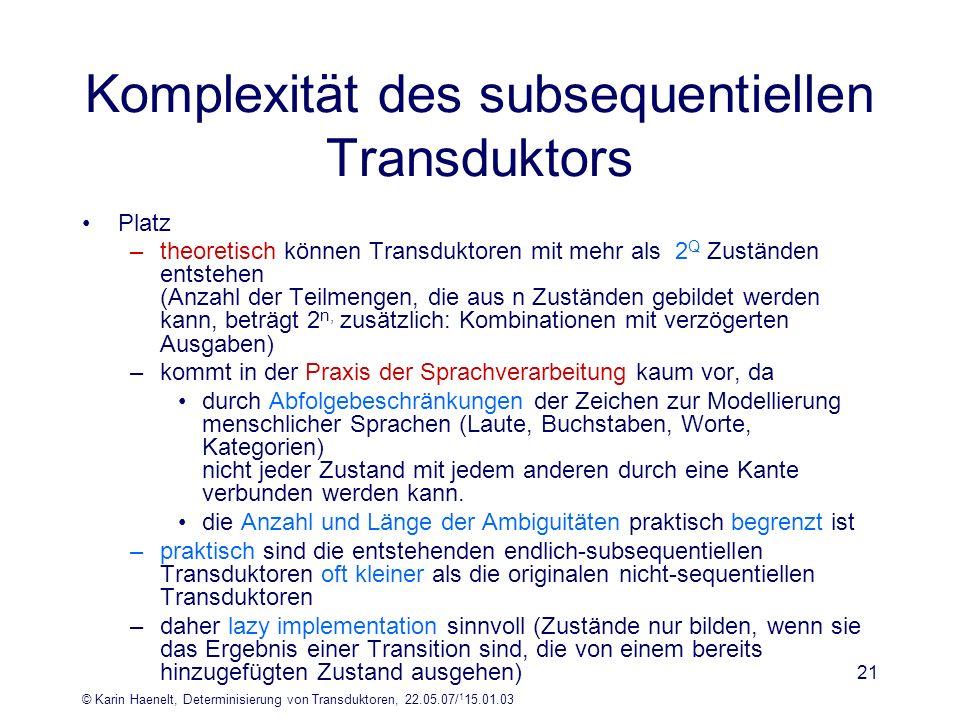 © Karin Haenelt, Determinisierung von Transduktoren, 22.05.07/ 1 15.01.03 21 Komplexität des subsequentiellen Transduktors Platz –theoretisch können T