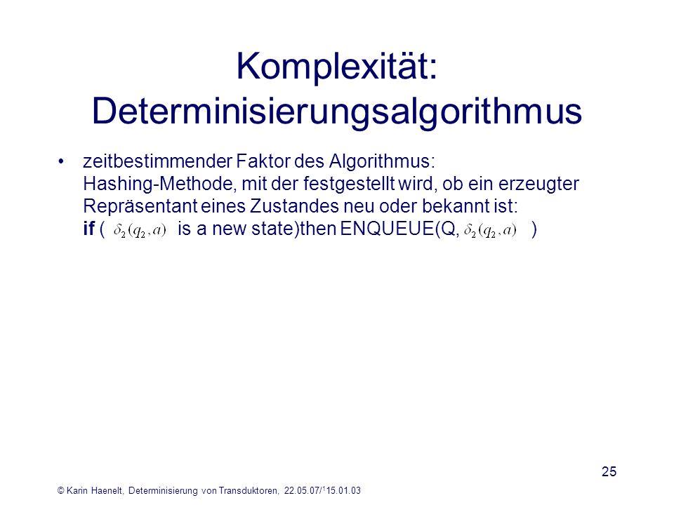 © Karin Haenelt, Determinisierung von Transduktoren, 22.05.07/ 1 15.01.03 25 Komplexität: Determinisierungsalgorithmus zeitbestimmender Faktor des Alg