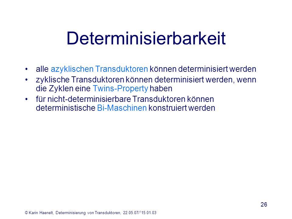 © Karin Haenelt, Determinisierung von Transduktoren, 22.05.07/ 1 15.01.03 26 Determinisierbarkeit alle azyklischen Transduktoren können determinisiert