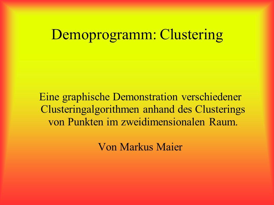 Demoprogramm: Clustering Eine graphische Demonstration verschiedener Clusteringalgorithmen anhand des Clusterings von Punkten im zweidimensionalen Raum.