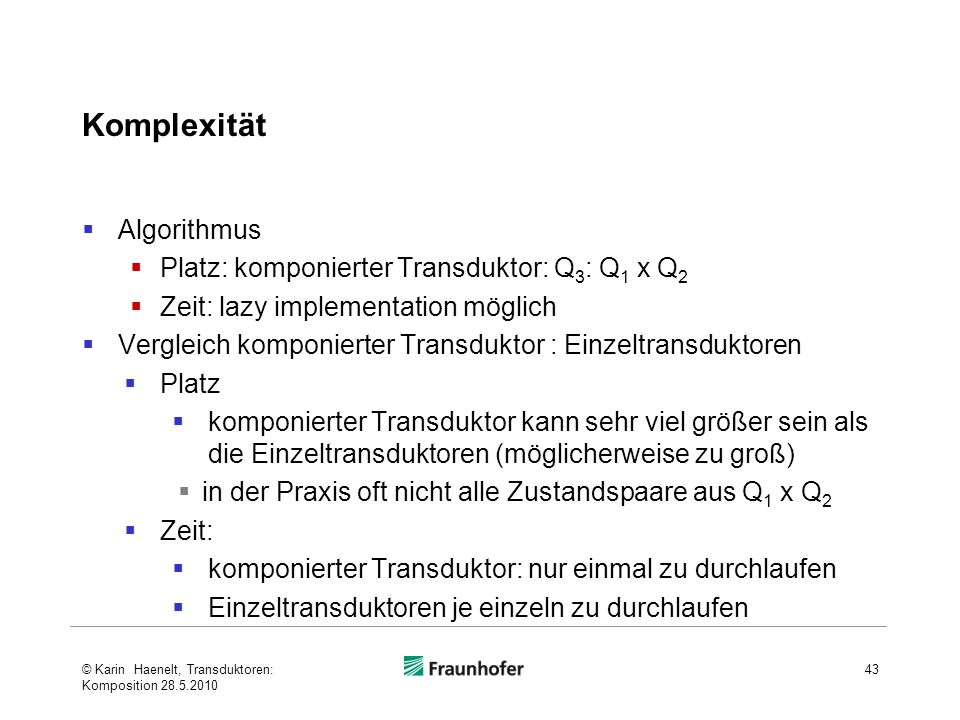 Komplexität Algorithmus Platz: komponierter Transduktor: Q 3 : Q 1 x Q 2 Zeit: lazy implementation möglich Vergleich komponierter Transduktor : Einzel