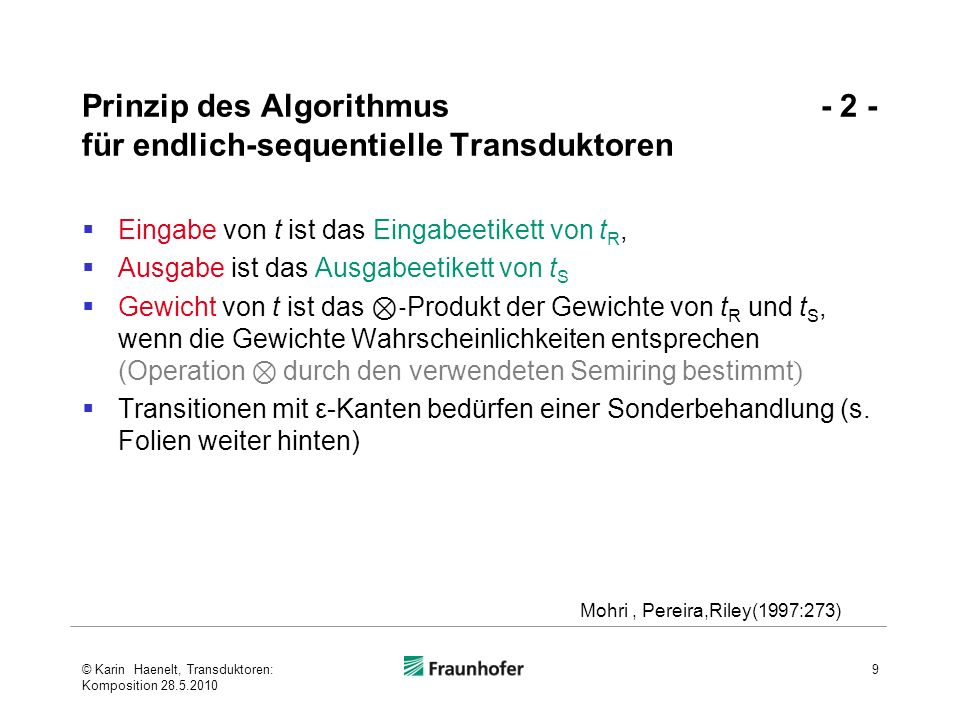 Komposition Beispiel 2 - 1 - © Karin Haenelt, Transduktoren: Komposition 28.5.2010 20 1 0 3 2 [0.6] a:b [0.1] c:a [0.3] a:a [0.4] b:a [0.2] b:b [0.5] 10 2 [0.7] b:c [0.3] a:b [0.6] a:b [0.4] [1.3] a:c [0.4] c:b [0.9] a:b [0.8] c:b [0.7] a:b [1.0] 0,0 1,1 1,2 3,2 (Mohri/Riley, 2002: I,20)