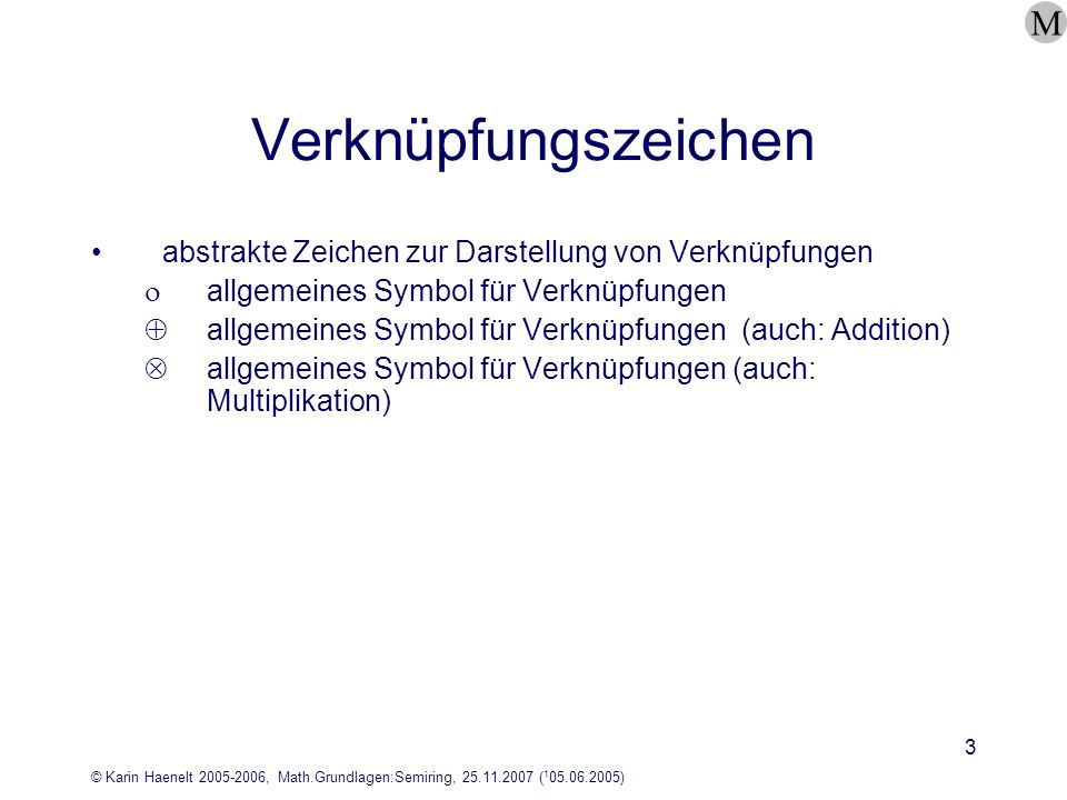 © Karin Haenelt 2005-2006, Math.Grundlagen:Semiring, 25.11.2007 ( 1 05.06.2005) 4 Monoid Eine Struktur (M,, e) mit der Menge M, einer zweistelligen Verknüpfung und einem Element e, ist ein Monoid, wenn folgende Bedingungen gelten: ist assoziativ: a,b,c M: (a b) c = a (b c) e ist neutrales Element: x M: a M: x a = a und a x = a M