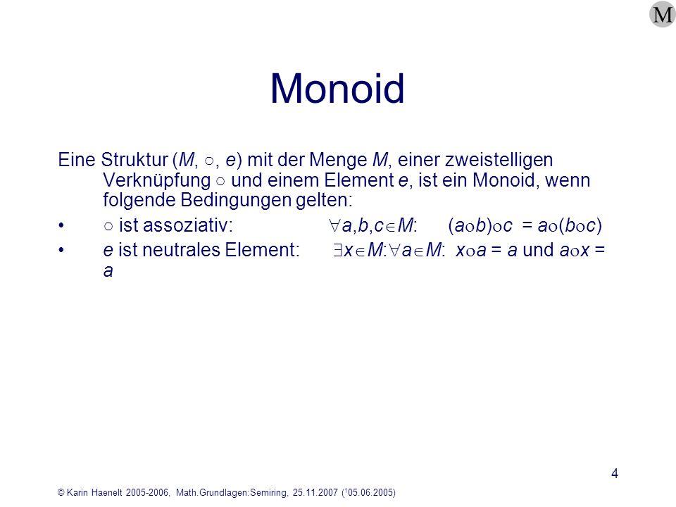© Karin Haenelt 2005-2006, Math.Grundlagen:Semiring, 25.11.2007 ( 1 05.06.2005) 4 Monoid Eine Struktur (M,, e) mit der Menge M, einer zweistelligen Ve