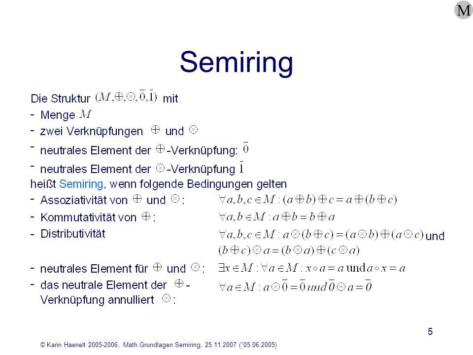 © Karin Haenelt 2005-2006, Math.Grundlagen:Semiring, 25.11.2007 ( 1 05.06.2005) 6 Beispiele für Semiringe M Ù längstes gemeinsames Präfix zweier Zeichenreihen Konkatenationsoperator für Zeichenreihen spezielles Zeichen, das hier für das neutrale Element der Additon steht es gilt: w = w = w und w = w = bzw.:min(a, ) = min(,a) = a minErgebnis ist das Minimum der beiden Operanden