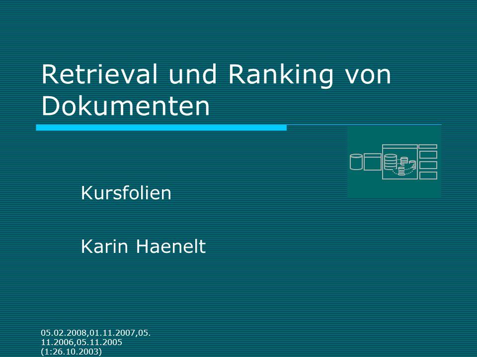 05.02.2008,01.11.2007,05. 11.2006,05.11.2005 (1:26.10.2003) Retrieval und Ranking von Dokumenten Kursfolien Karin Haenelt
