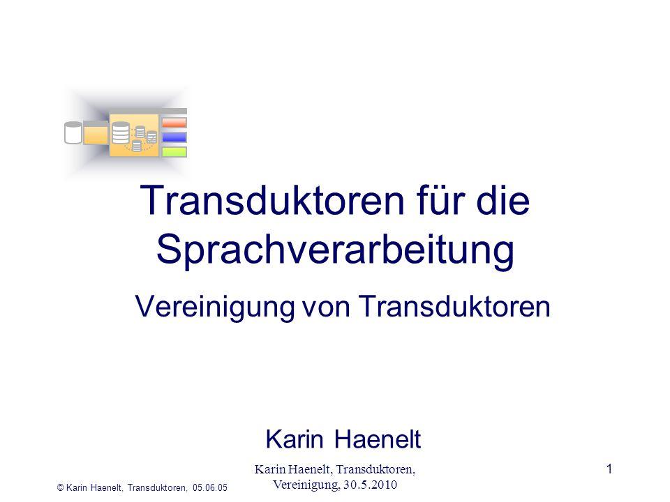 © Karin Haenelt, Transduktoren, 05.06.05 1 Transduktoren für die Sprachverarbeitung Vereinigung von Transduktoren Karin Haenelt Karin Haenelt, Transduktoren, Vereinigung, 30.5.2010