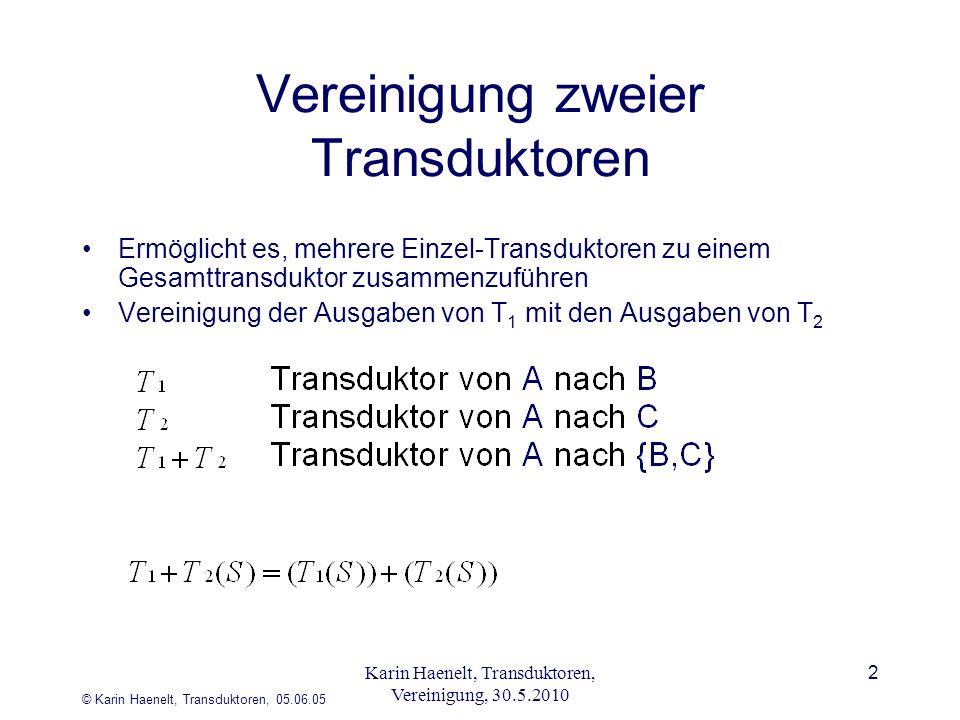© Karin Haenelt, Transduktoren, 05.06.05 2 Vereinigung zweier Transduktoren Ermöglicht es, mehrere Einzel-Transduktoren zu einem Gesamttransduktor zusammenzuführen Vereinigung der Ausgaben von T 1 mit den Ausgaben von T 2 Karin Haenelt, Transduktoren, Vereinigung, 30.5.2010
