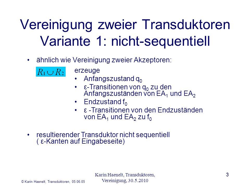 © Karin Haenelt, Transduktoren, 05.06.05 3 Vereinigung zweier Transduktoren Variante 1: nicht-sequentiell ähnlich wie Vereinigung zweier Akzeptoren: erzeuge Anfangszustand q 0 ε-Transitionen von q 0 zu den Anfangszuständen von EA 1 und EA 2 Endzustand f 0 ε -Transitionen von den Endzuständen von EA 1 und EA 2 zu f 0 resultierender Transduktor nicht sequentiell ( ε-Kanten auf Eingabeseite) Karin Haenelt, Transduktoren, Vereinigung, 30.5.2010