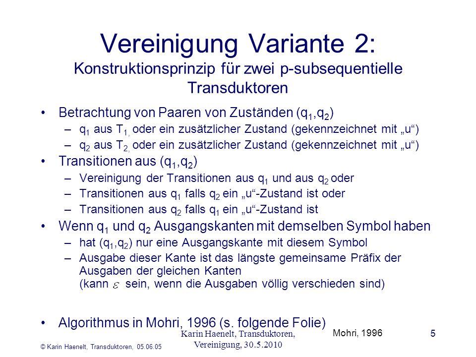 © Karin Haenelt, Transduktoren, 05.06.05 5 Vereinigung Variante 2: Konstruktionsprinzip für zwei p-subsequentielle Transduktoren Betrachtung von Paaren von Zuständen (q 1,q 2 ) –q 1 aus T 1, oder ein zusätzlicher Zustand (gekennzeichnet mit u) –q 2 aus T 2, oder ein zusätzlicher Zustand (gekennzeichnet mit u) Transitionen aus (q 1,q 2 ) –Vereinigung der Transitionen aus q 1 und aus q 2 oder –Transitionen aus q 1 falls q 2 ein u-Zustand ist oder –Transitionen aus q 2 falls q 1 ein u-Zustand ist Wenn q 1 und q 2 Ausgangskanten mit demselben Symbol haben –hat (q 1,q 2 ) nur eine Ausgangskante mit diesem Symbol –Ausgabe dieser Kante ist das längste gemeinsame Präfix der Ausgaben der gleichen Kanten (kann sein, wenn die Ausgaben völlig verschieden sind) Algorithmus in Mohri, 1996 (s.
