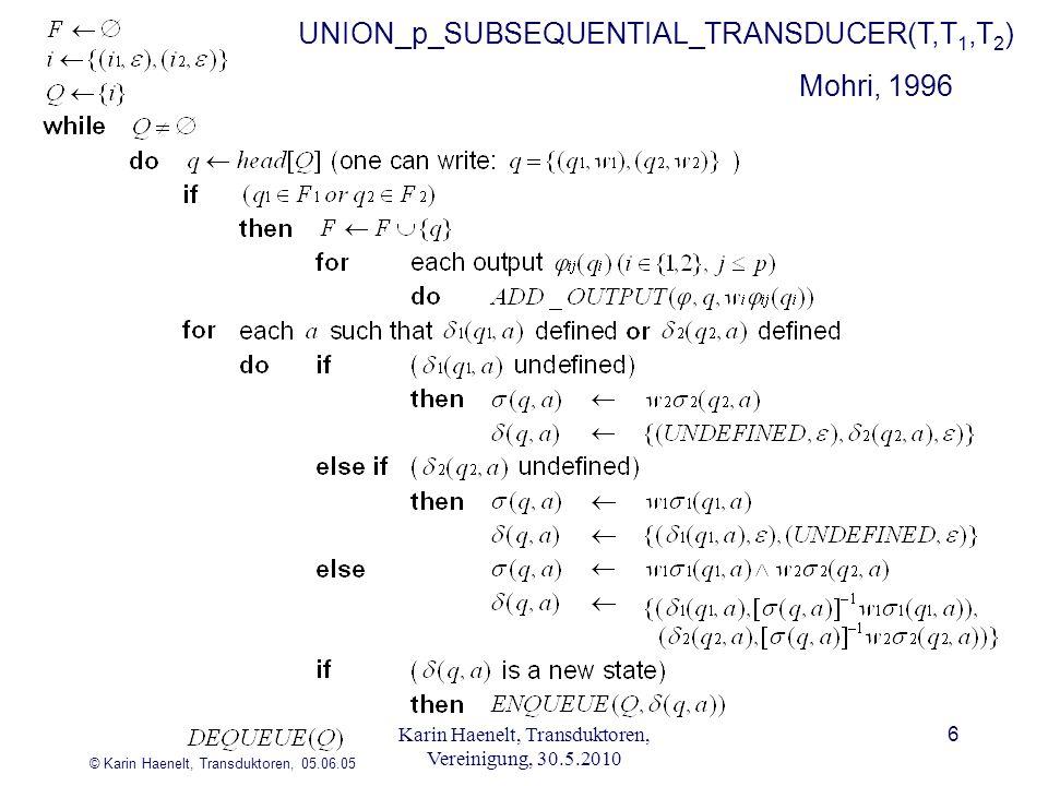 © Karin Haenelt, Transduktoren, 05.06.05 6 Mohri, 1996 UNION_p_SUBSEQUENTIAL_TRANSDUCER(T,T 1,T 2 ) Karin Haenelt, Transduktoren, Vereinigung, 30.5.20