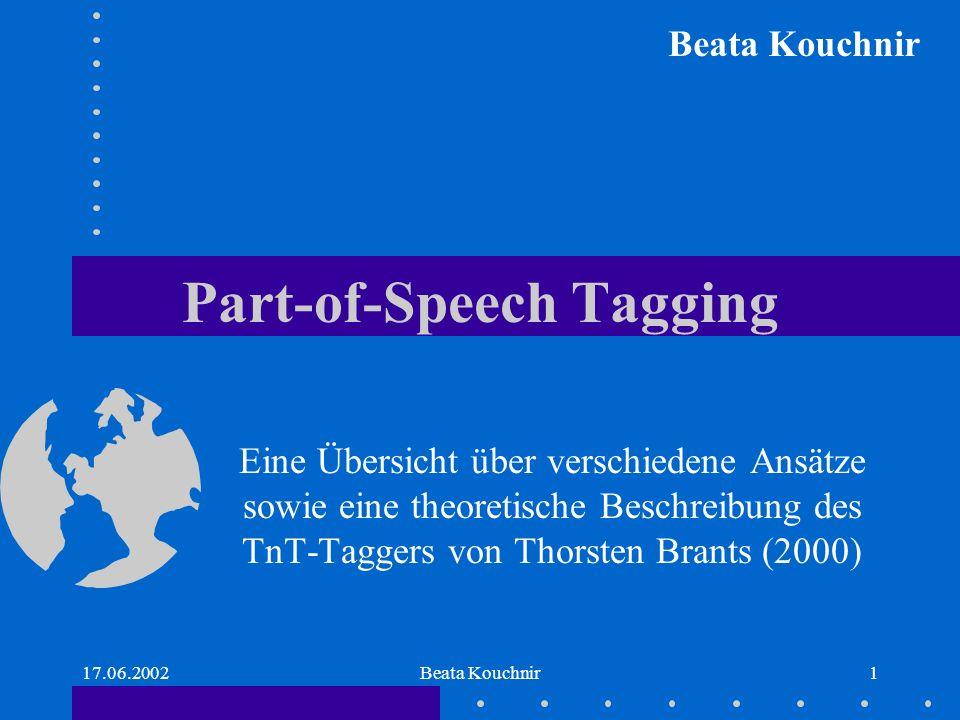 17.06.2002Beata Kouchnir1 Part-of-Speech Tagging Eine Übersicht über verschiedene Ansätze sowie eine theoretische Beschreibung des TnT-Taggers von Thorsten Brants (2000) Beata Kouchnir