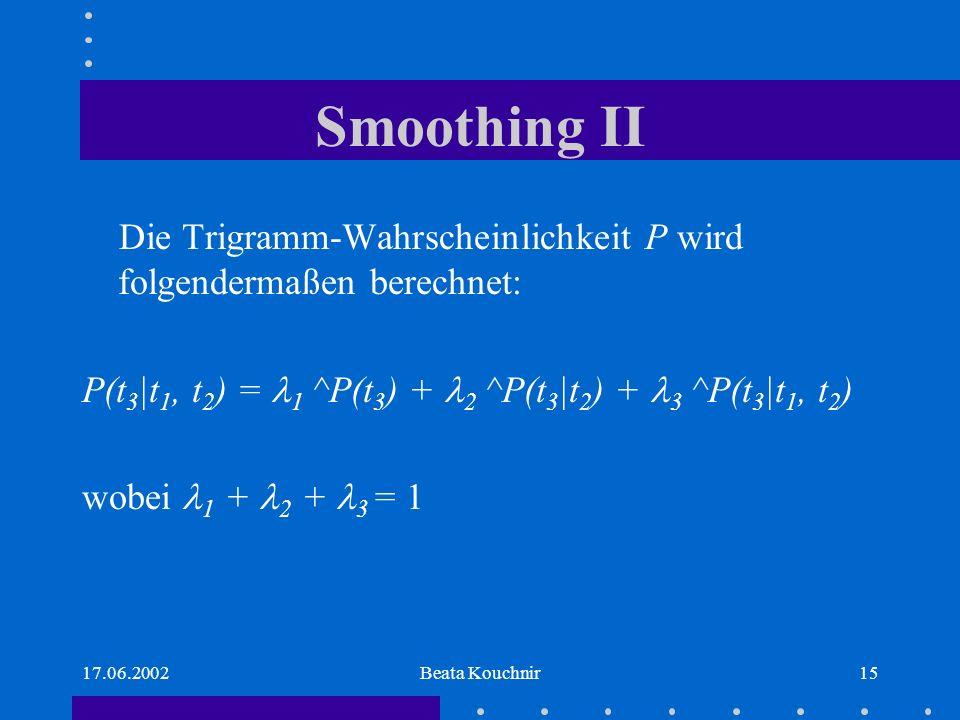 17.06.2002Beata Kouchnir15 Smoothing II Die Trigramm-Wahrscheinlichkeit P wird folgendermaßen berechnet: P(t 3 |t 1, t 2 ) = 1 ^P(t 3 ) + 2 ^P(t 3 |t 2 ) + 3 ^P(t 3 |t 1, t 2 ) wobei 1 + 2 + 3 = 1