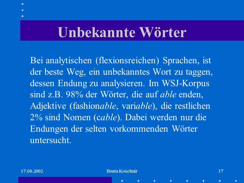 17.06.2002Beata Kouchnir17 Unbekannte Wörter Bei analytischen (flexionsreichen) Sprachen, ist der beste Weg, ein unbekanntes Wort zu taggen, dessen Endung zu analysieren.