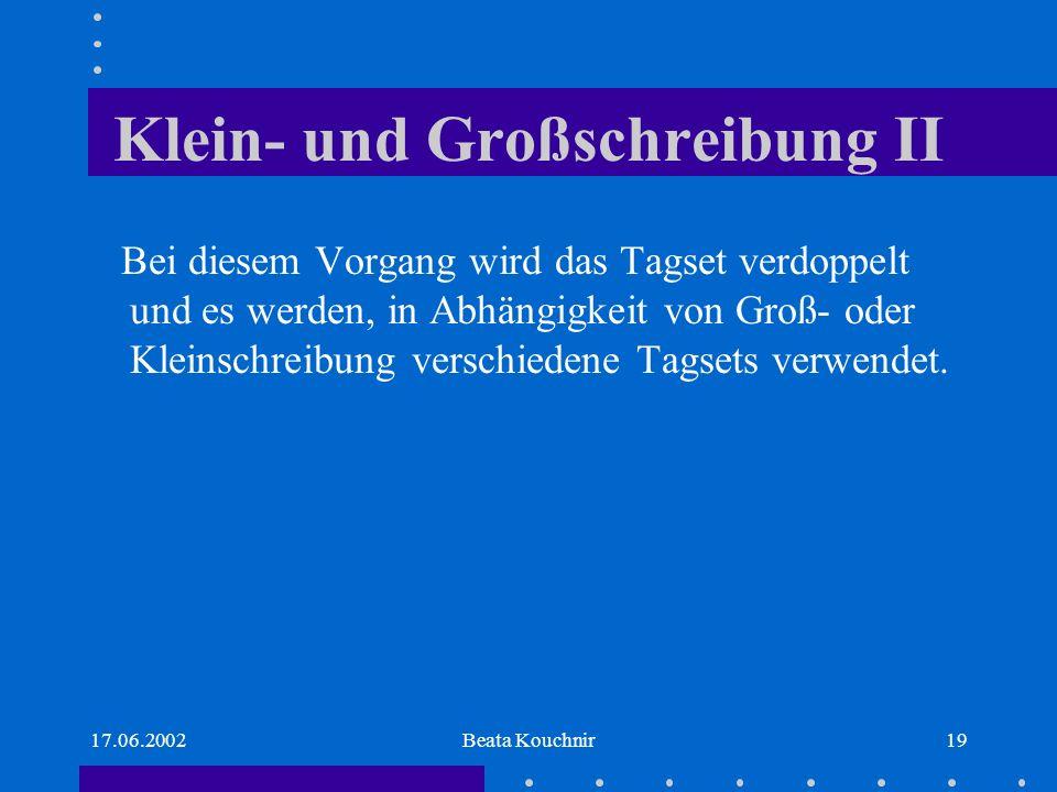 17.06.2002Beata Kouchnir19 Klein- und Großschreibung II Bei diesem Vorgang wird das Tagset verdoppelt und es werden, in Abhängigkeit von Groß- oder Kleinschreibung verschiedene Tagsets verwendet.