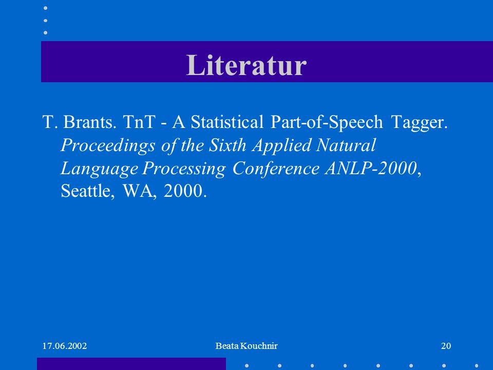 17.06.2002Beata Kouchnir20 Literatur T. Brants. TnT - A Statistical Part-of-Speech Tagger. Proceedings of the Sixth Applied Natural Language Processin