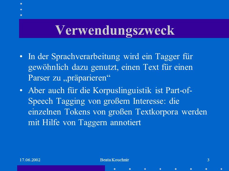 17.06.2002Beata Kouchnir3 Verwendungszweck In der Sprachverarbeitung wird ein Tagger für gewöhnlich dazu genutzt, einen Text für einen Parser zu präparieren Aber auch für die Korpuslinguistik ist Part-of- Speech Tagging von großem Interesse: die einzelnen Tokens von großen Textkorpora werden mit Hilfe von Taggern annotiert